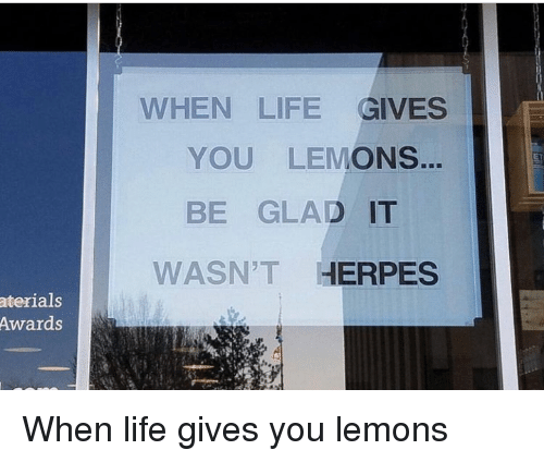WHEN LIFE GIVES YOU LEMONS BE GLAD IT WASN'T HERPES Aterials