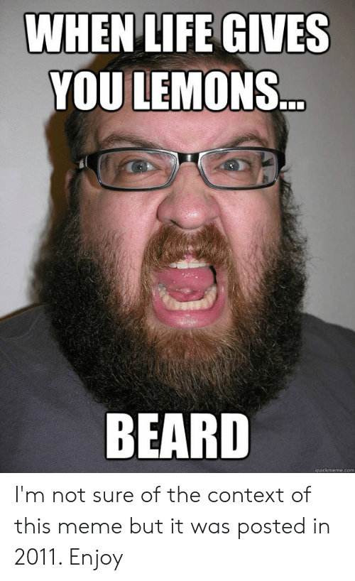 Beard, Life, and Meme: WHEN LIFE GIVES  YOU LEMONS  BEARD  quickmeme.com I'm not sure of the context of this meme but it was posted in 2011. Enjoy
