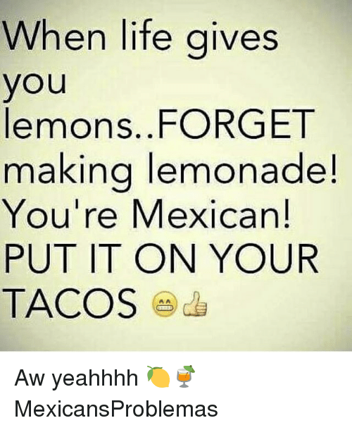 Life, Memes, and Mexican: When life gives  you  lemons. FORGET  making lemonade!  You're Mexican!  PUT IT ON YOUR  TACOS Aw yeahhhh 🍋🍹 MexicansProblemas