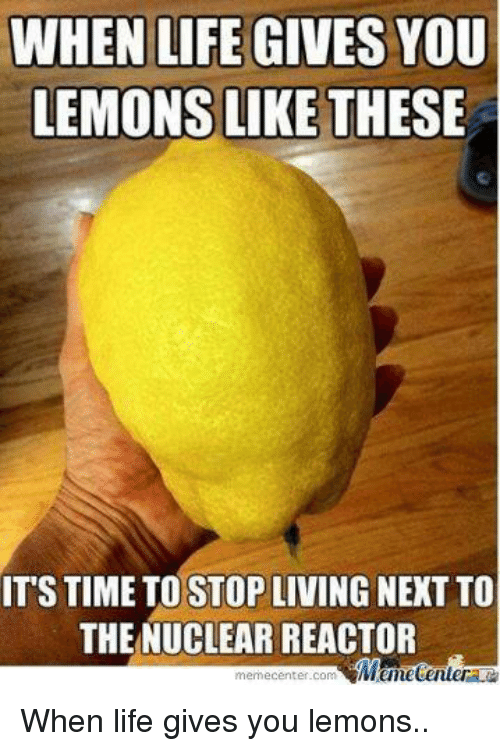 Memes, 🤖, and Next: WHEN LIFE GIVES YOU  LEMONS LIKE THESE  ITS TIME TO STOP LIVING NEXT To  THE NUCLEAR REACTOR  memecenter.com Memecentera When life gives you lemons..