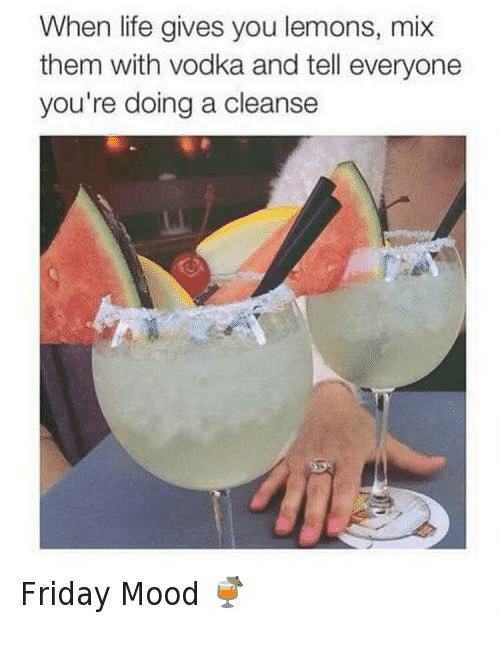 Dank, Friday, and Life: When life gives you lemons, mix  them with vodka and tell everyone  you're doing a cleanse  Friday Mood