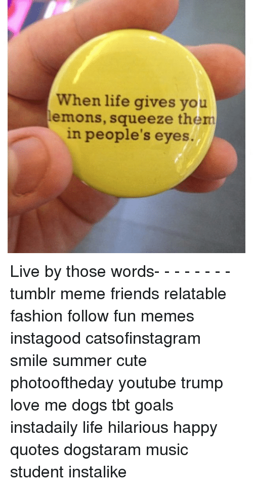 When Life Gives You Lemons Squeeze Them In Peoples Eyes Live By