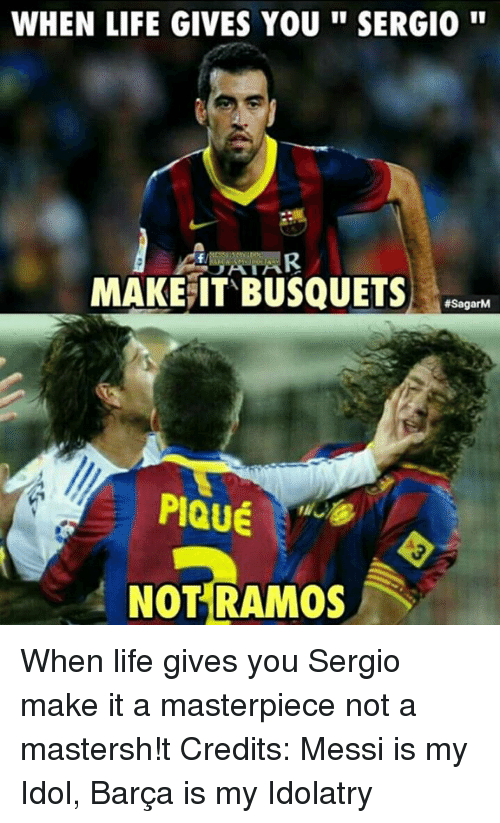 Life, Memes, and Messi: WHEN LIFE GIVES YOU SERGIO  MAKE IT BUSQUETS  #SagarM  PIQUE  NOT RAMOS When life gives you Sergio make it a masterpiece not a mastersh!t Credits: Messi is my Idol, Barça is my Idolatry