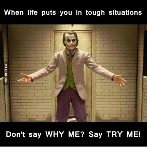 Try Me, Why Me, and Tough Guy Quote: When life puts you in tough situations  Don't say WHY ME? Say TRY ME!