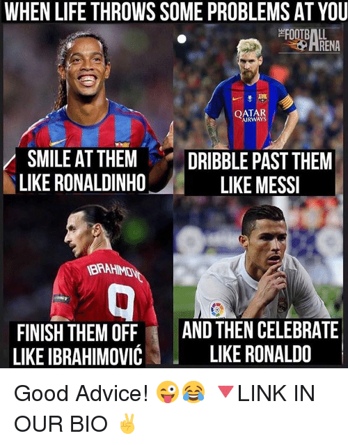 Memes, 🤖, and Ibrahimovic: WHEN LIFE THROWS SOME PROBLEMS AT YOU  QATAR  SMILE AT THEM  DRIBBLE PAST THEM  LIKE RONALDINHO  LIKE MESSI  FINISH THEM OFF  AND THEN CELEBRATE  LIKE IBRAHIMOVIC  LIKE RONALDO Good Advice! 😜😂 🔻LINK IN OUR BIO ✌️