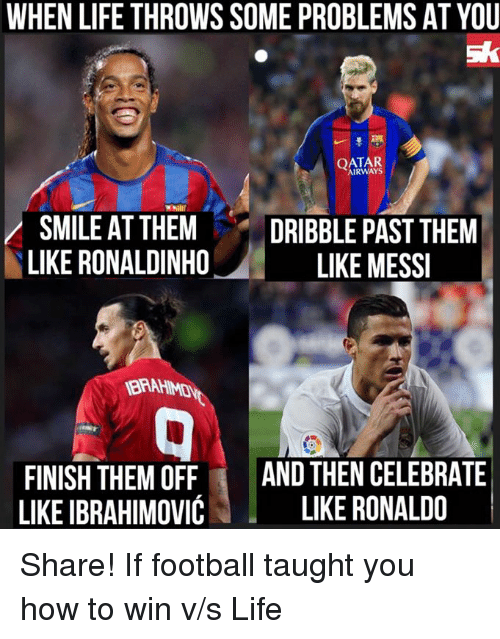 Memes, Ronaldinho, and 🤖: WHEN LIFE THROWS SOME PROBLEMS AT YOU  sk  AIRWAYS  SMILE AT THEM  DRIBBLE PAST THEM  LIKE RONALDINHO  LIKE MESSI  FINISH THEM OFF  AND THEN CELEBRATE  LIKE IBRAHIMOVIC  LIKE RONALDO Share! If football taught you how to win v/s Life