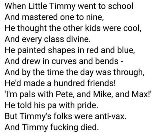 Friends, Fucking, and School: When Little Timmy went to school  And mastered one to nine,  He thought the other kids were cool  And every class divin  He painted shapes in red and blue,  And drew in curves and bends-  And by the time the day was through,  He'd made a hundred friends!  l'm pals with Pete, and Mike, and Max!'  He told his pa with pride.  But l immy's folks were anti-vax  And Timmy fucking died