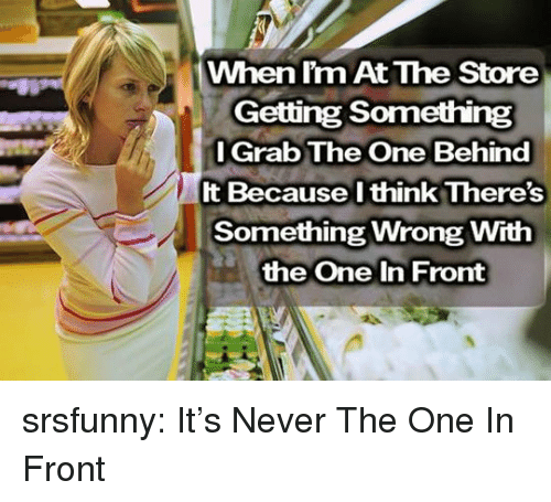 Tumblr, Blog, and Http: When l'm At The Store  Getting Something  l Grab The One Behind  It Because l think There's  Something Wrong With  the One In Front srsfunny:  It's Never The One In Front