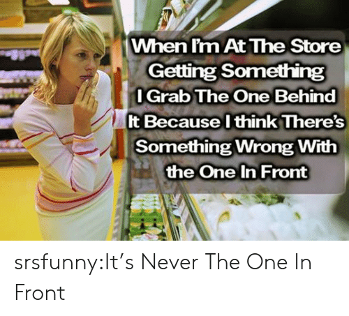 Tumblr, Blog, and Http: When l'm At The Store  Getting Something  l Grab The One Behind  It Because l think There's  Something Wrong With  the One In Front srsfunny:It's Never The One In Front