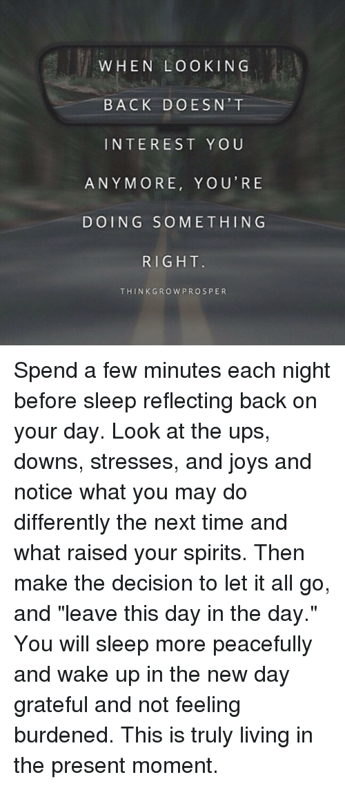 """Memes, Spirit, and Joyful: WHEN LOOKIN G  BACK DOESN' T  INTEREST YOU  ANYMORE, YOU'RE  DOING SOMETHING  RIGHT  THINK GRO W PROSPER Spend a few minutes each night before sleep reflecting back on your day. Look at the ups, downs, stresses, and joys and notice what you may do differently the next time and what raised your spirits. Then make the decision to let it all go, and """"leave this day in the day.""""   You will sleep more peacefully and wake up in the new day grateful and not feeling burdened. This is truly living in the present moment."""