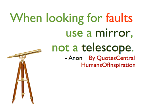 When Looking For Faults Use A Mirror Not A Telescope Anon By Quotes