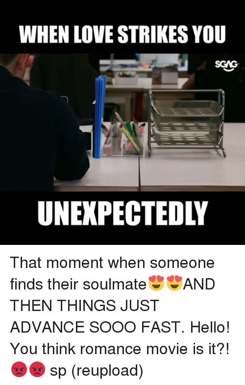 Hello, Love, and Memes: WHEN LOVE STRIKES YOU  SGNG  UNEXPECTEDLY That moment when someone finds their soulmate😍😍AND THEN THINGS JUST ADVANCE SOOO FAST. Hello! You think romance movie is it?! 😡😡 sp (reupload)