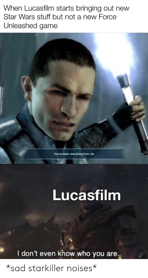 Star Wars, Game, and Star: When Lucasfilm starts bringing out new  Star Wars stuff but not a new Force  Unleashed game  YoU've takan averything from me  Lucasfilm  I don't even know who you are. *sad starkiller noises*