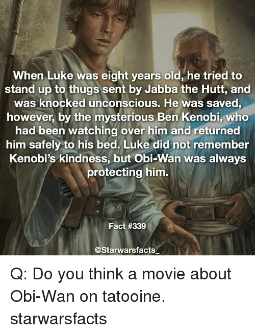 Jabba the Hutt, Memes, and Movie: When Luke was eight years old, he tried to  stand up to thugs sent by Jabba the Hutt, and  was knocked unconscious. He was saved  however, by the mysterious Ben Kenobi, who  had been watching over him and returned  him safely to his bed. Luke did not remember  Kenobi's kindness, but Obi-Wan was always  protecting him.  Fact #339  @Starwarsfacts Q: Do you think a movie about Obi-Wan on tatooine. starwarsfacts