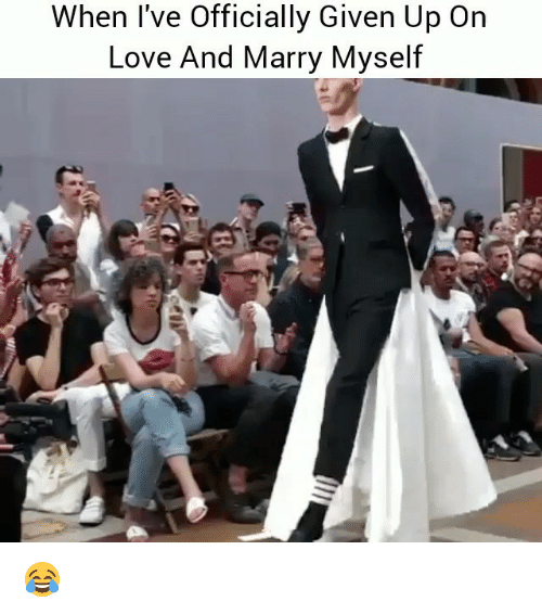 Funny, Love, and Marry: When l've Officially Given Up On  Love And Marry Myself 😂