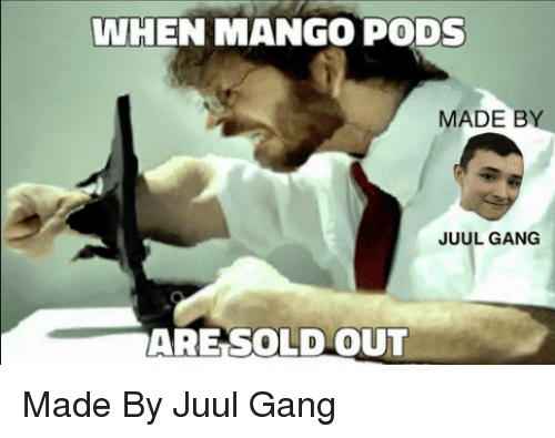 WHEN MANGO PODS MADE B JUUL GANG ARESOLD OUT | Gang Meme on