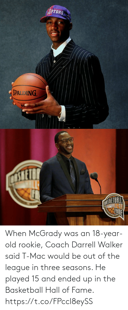 Basketball, Memes, and The League: When McGrady was an 18-year-old rookie, Coach Darrell Walker said T-Mac would be out of the league in three seasons.   He played 15 and ended up in the Basketball Hall of Fame. https://t.co/FPccI8eySS