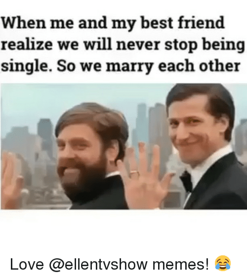 Best Friend, Love, and Memes: When me and my best friend  realize we will never stop being  single. So we marry each other Love @ellentvshow memes! 😂