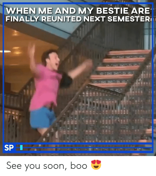 Boo, Soon..., and Next: WHEN ME AND MY BESTIE ARE  FINALLY REUNITED NEXT SEMESTER  SPI See you soon, boo 😍