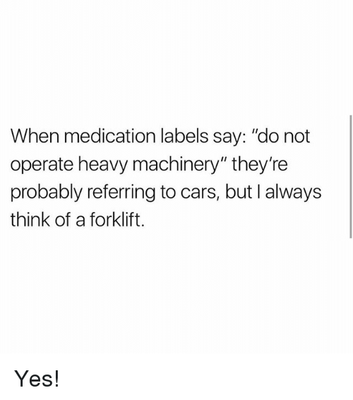 """Cars, Memes, and 🤖: When medication labels say: """"do not  operate heavy machinery"""" they're  probably referring to cars, but I always  think of a forklift. Yes!"""