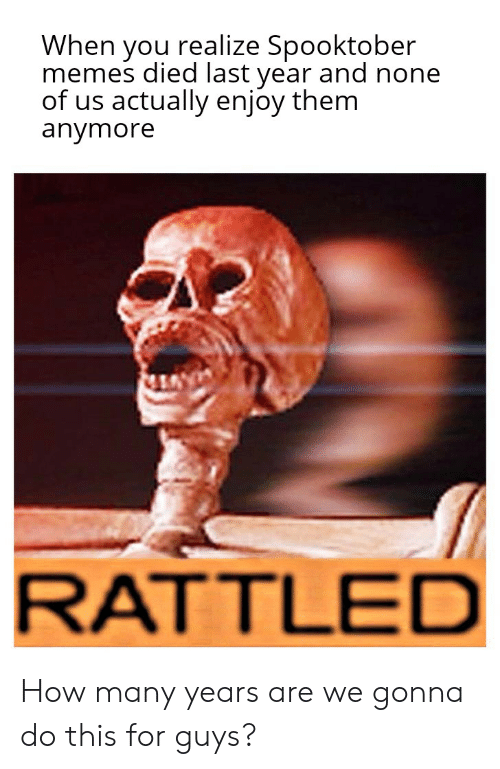 Memes, Reddit, and How: When  memes died last year and none  of us actually enjoy them  anymore  realize Spooktober  you  RATTLED How many years are we gonna do this for guys?