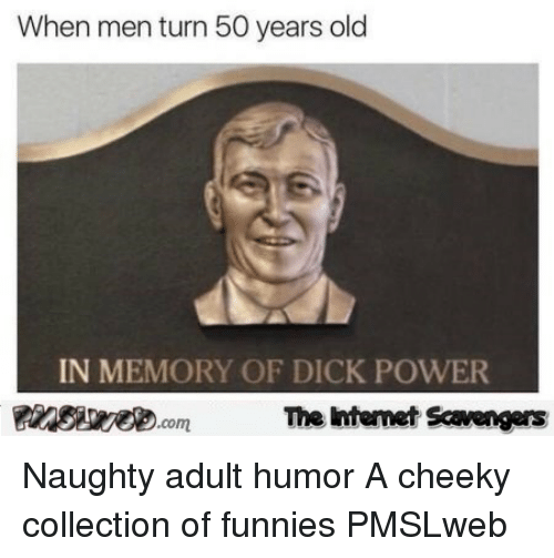 Dick, Power, and Naughty: When men turn 50 years old  IN MEMORY OF DICK POWER  com  The htemet Scavengers <p>Naughty adult humor  A cheeky collection of funnies  PMSLweb </p>