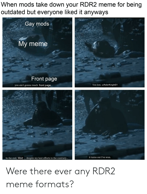 Meme, Lost, and Best: When mods take down your RDR2 meme for being  outdated but everyone liked it anyways  Gay mods  My meme  Front page  you ain't gonna reach front page  You lost, u/AsterKnight01  it turns out I've won.  In the end, Mod.. despite my best efforts to the contrary... Were there ever any RDR2 meme formats?