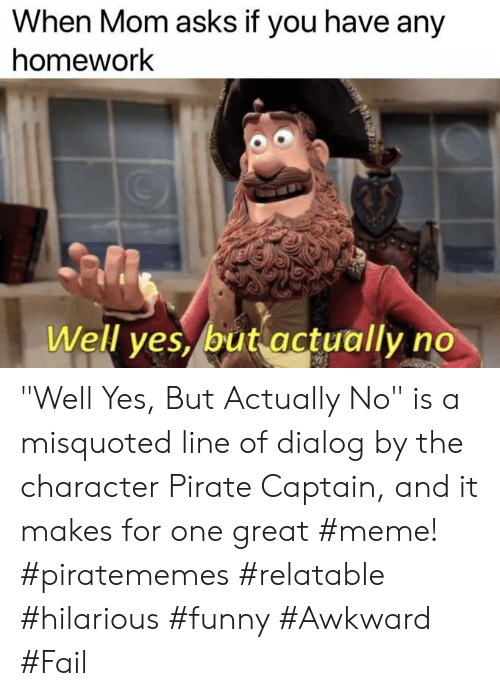 """Fail, Funny, and Meme: When Mom asks if you have any  homework  Well ves, but actually no """"Well Yes, But Actually No"""" is a misquoted line of dialog by the character Pirate Captain, and it makes for one great #meme! #piratememes #relatable #hilarious #funny #Awkward #Fail"""