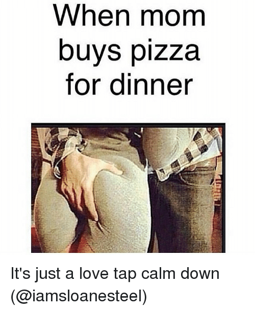 when mom buys pizza for dinner it s just a love tap calm down love