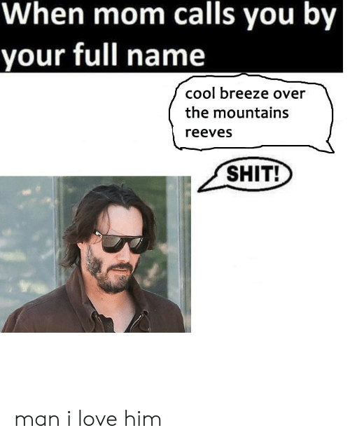 Love, Shit, and Cool: When mom calls you by  your full name  cool breeze over  the mountains  reeves  SHIT! man i love him