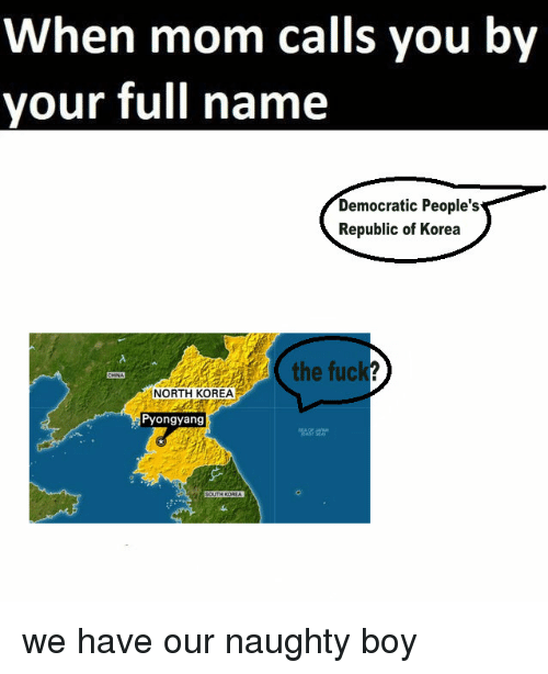North Korea, Dank Memes, and Naughty: When mom calls you by  your full name  Democratic People's  Republic of Korea  the fuc  NORTH KOREA  Pyongyang  SOUTH KOREA