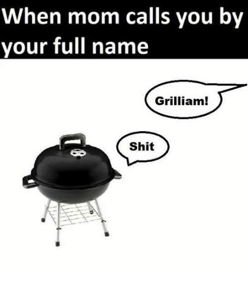 Shit, Mom, and Name: When mom calls you by  your full name  Grilliam!  Shit