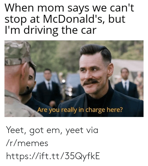 Driving, McDonalds, and Memes: When mom says we can't  stop at McDonald's, but  I'm driving the car  Are you really in charge here? Yeet, got em, yeet via /r/memes https://ift.tt/35QyfkE