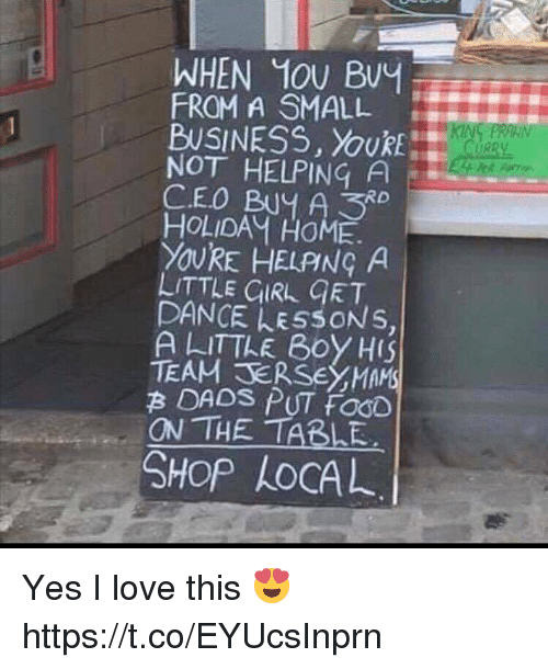 Food, Love, and Memes: WHEN MOU BvY  FROM A SMALL  BUSINESS, YouRE  NOT HELPING A  CEO BUY A3  HOLIDAM HOME.  YOURE HELPNG A  LITTLE CURL GRT  DANCE LESSONS,  A LITTLE B0Y HIS  TEAM SERSEYMAMS  B DADS PUT FOOD  ON THE TABLE  SHOP LoCAL Yes I love this 😍 https://t.co/EYUcsInprn
