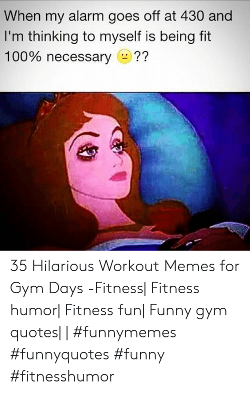 When My Alarm Goes Off At 430 And I M Thinking To Myself Is Being Fit 100 Necessary 35 Hilarious Workout Memes For Gym Days Fitness Fitness Humor Fitness Fun Funny Gym Quotes