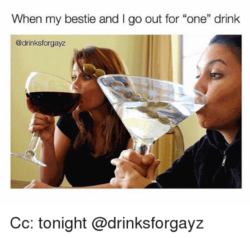 """Girl Memes, One, and For: When my bestie and I go out for """"one"""" drink  @drinksforgayz Cc: tonight @drinksforgayz"""