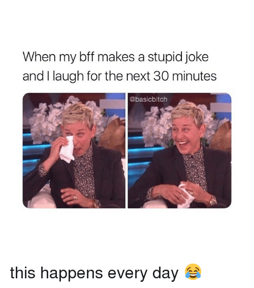 Girl Memes, Next, and Day: When my bff makes a stupid joke  and I laugh for the next 30 minutes  @basicbitch this happens every day 😂