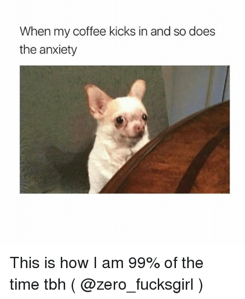 Tbh, Zero, and Anxiety: When my coffee kicks in and so does  the anxiety This is how I am 99% of the time tbh ( @zero_fucksgirl )