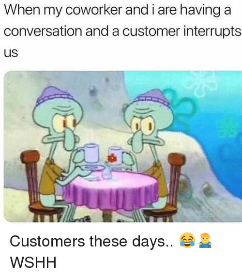 Memes, Wshh, and 🤖: When my coworker and i are having a  conversation and a customer interrupts  US Customers these days.. 😂🤷♂️ WSHH
