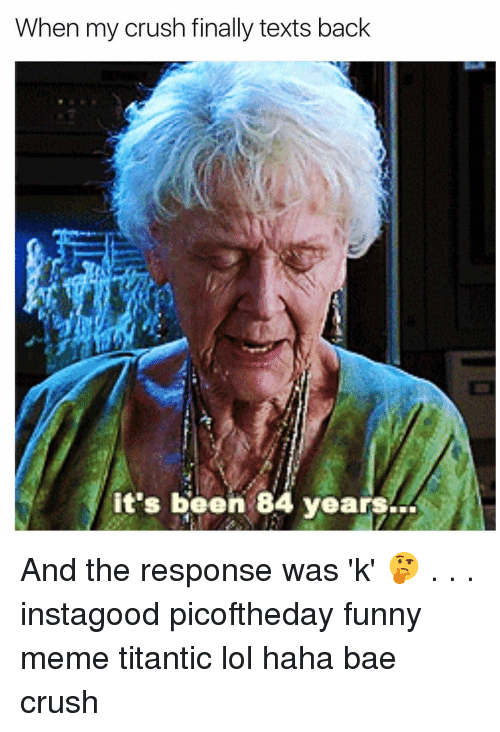 Girl, Titantic, and Funny-Memed: When my crush finally texts back  it's been 84 years And the response was 'k' 🤔 . . . instagood picoftheday funny meme titantic lol haha bae crush