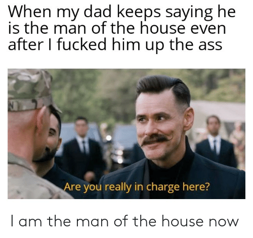 Ass, Dad, and House: When my dad keeps saying he  is the man of the house even  after I fucked him up the ass  Are you really in charge here? I am the man of the house now