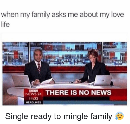 Family, Funny, and Life: when my family asks me about my love  life  NEWS 24 THERE IS NO NEWS  11:32  HEADLINES Single ready to mingle family 😰