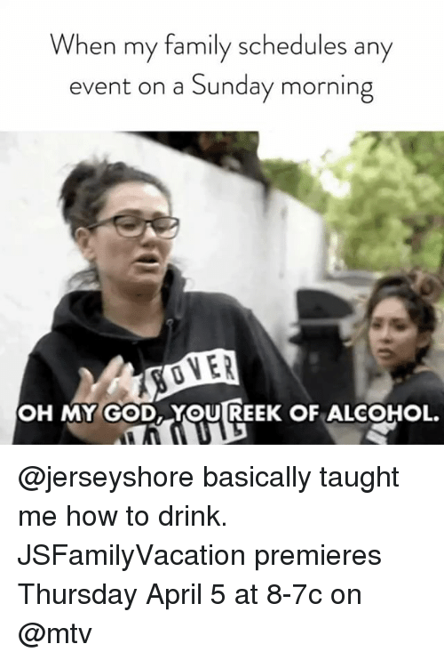 Family, God, and Mtv: When my family schedules any  event on a Sunday morning  IVER  OH MY GOD, YOU REEK OF ALCOHOL. @jerseyshore basically taught me how to drink. JSFamilyVacation premieres Thursday April 5 at 8-7c on @mtv
