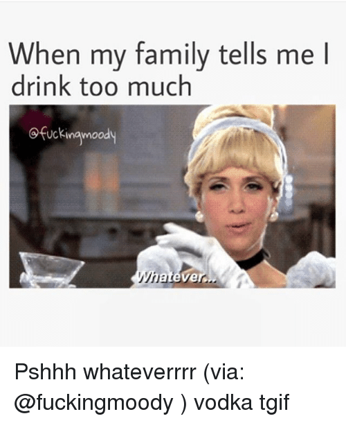 when my family tells me i drink too much ofuckinamoody 2302559 when my family tells me i drink too much ofuckinamoody whatever