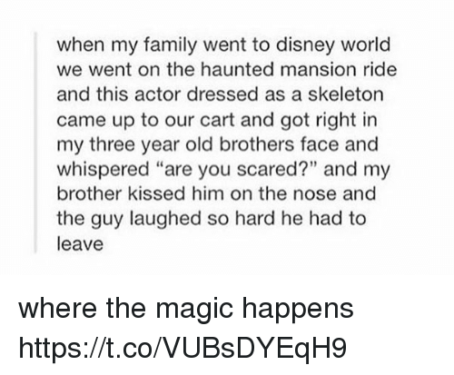 "Disney, Disney World, and Family: when my family went to disney world  we went on the haunted mansion ride  and this actor dressed as a skeleton  came up to our cart and got right in  my three year old brothers face and  whispered ""are you scared?"" and my  brother kissed him on the nose and  the guy laughed so hard he had to  leave where the magic happens https://t.co/VUBsDYEqH9"