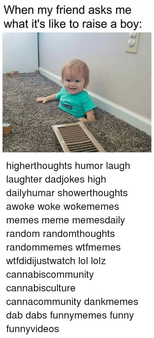 The Dab, Funny, and Lol: When my friend asks me  what it's like to raise a boy higherthoughts humor laugh laughter dadjokes high dailyhumar showerthoughts awoke woke wokememes memes meme memesdaily random randomthoughts randommemes wtfmemes wtfdidijustwatch lol lolz cannabiscommunity cannabisculture cannacommunity dankmemes dab dabs funnymemes funny funnyvideos