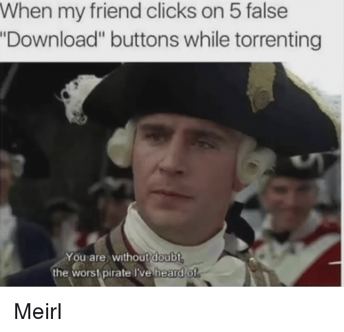 """Pirate, Doubt, and MeIRL: When my friend clicks on 5 false  Download"""" buttons while torrenting  You are, without doubt  the wors pirate lve heard of Meirl"""
