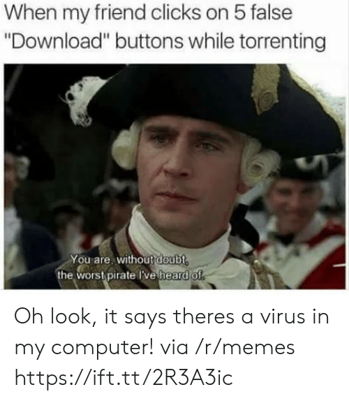 """Memes, Computer, and Pirate: When my friend clicks on 5 false  """"Download"""" buttons while torrenting  You are, without doubt  the wors pirate Tve heard o Oh look, it says theres a virus in my computer! via /r/memes https://ift.tt/2R3A3ic"""