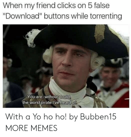 """Dank, Memes, and Target: When my friend clicks on 5 false  """"Download"""" buttons while torrenting  You are, without doubt  the worst pirate I've heard of With a Yo ho ho! by Bubben15 MORE MEMES"""