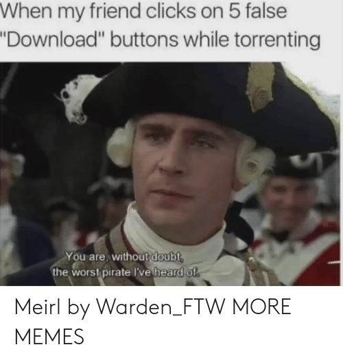 """Dank, Ftw, and Memes: When my friend clicks on 5 false  Download"""" buttons while torrenting  You are, without doubt  the wors pirate lve heard of Meirl by Warden_FTW MORE MEMES"""